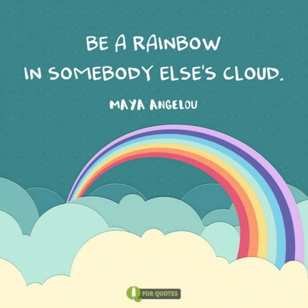 Be a rainbow in somebody else's cloud. Maya Angelou