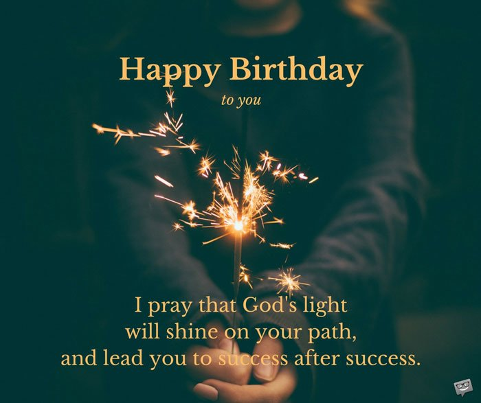 Happy Birthday to you. I pray that God's light will shine on your path, and lead you to success after success.