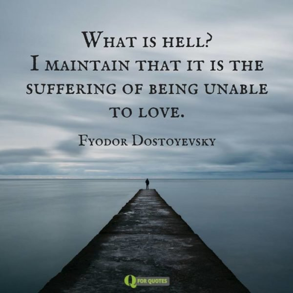 What is hell? I maintain that it is the suffering of being unable to love. Fyodor Dostoyevsky
