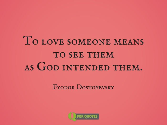 To love someone means to see them as God intended them. Fyodor Dostoyevsky