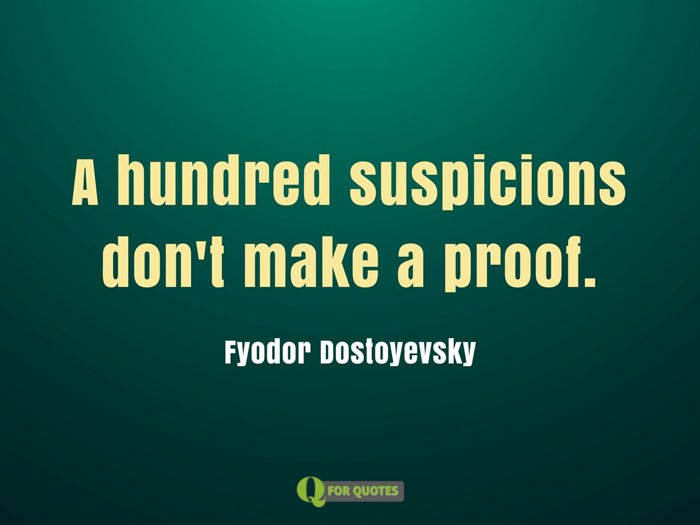 A hundred suspicions don't make a proof. Fyodor Dostoyevsky