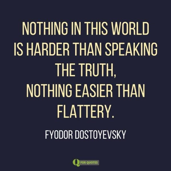 Nothing in this world is harder than speaking the truth, nothing easier than flattery. Fyodor Dostoyevsky
