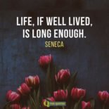 Life, if well lived, is long enough. Seneca