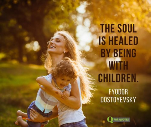 The soul is healed by being with children. Fyodor Dostoyevsky