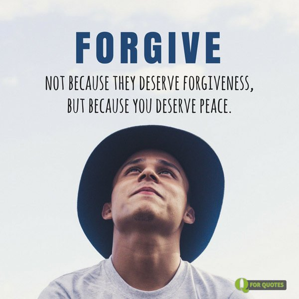 Forgive, not because they deserve forgiveness, but because you deserve peace. Author Unknown