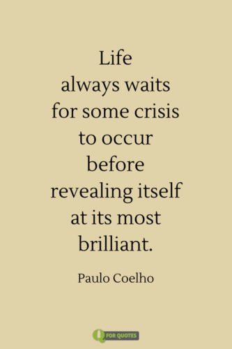 Life always waits for some crisis to occur before revealing itself at its most brilliant. Paulo Coelho