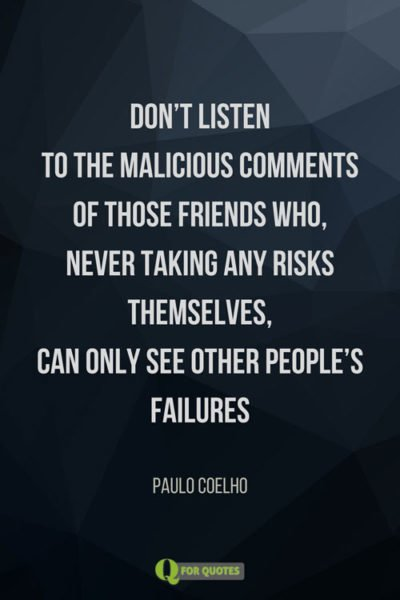 Don't listen to the malicious comments of those friends who, never taking any risks themselves, can only see other people's failures. Paulo Coelho