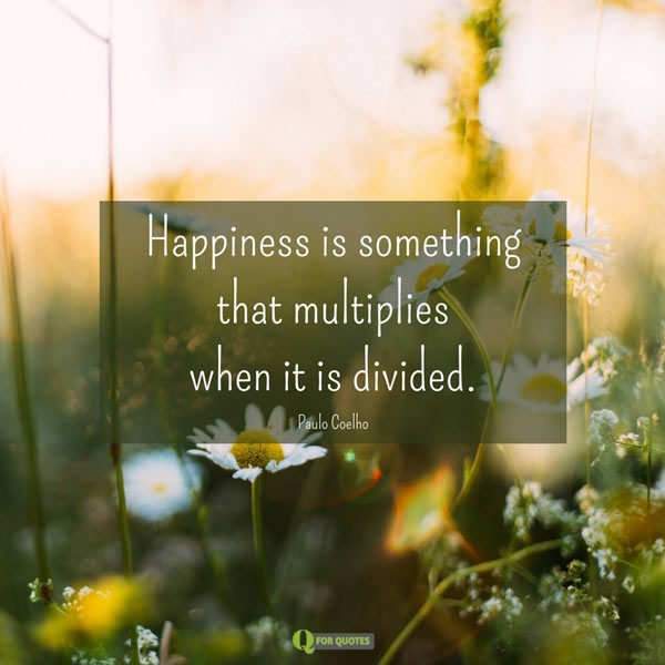 Happiness is something that multiplies when it is divided. Paulo Coelho