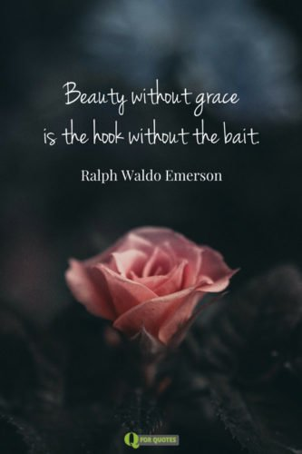 Beauty without grace is the hook without the bait. Ralph Waldo Emerson