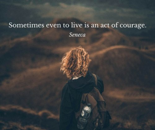 Sometimes even to live is an act of courage. Seneca