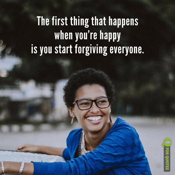 The first thing that happens when you're happy is you start forgiving everyone. Marty Rubin
