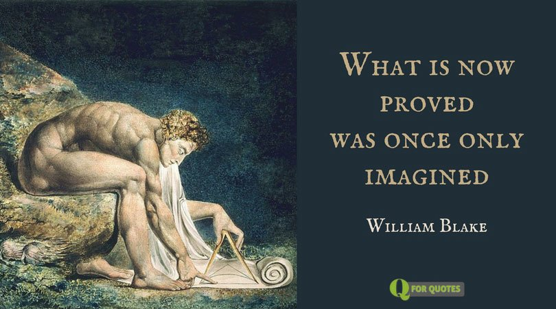 What is now proved was once only imagined. William Blake