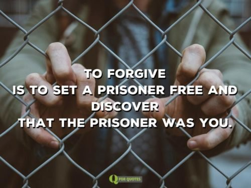 To forgive is to set a prisoner free and discover that the prisoner was you. Louis B. Smedes