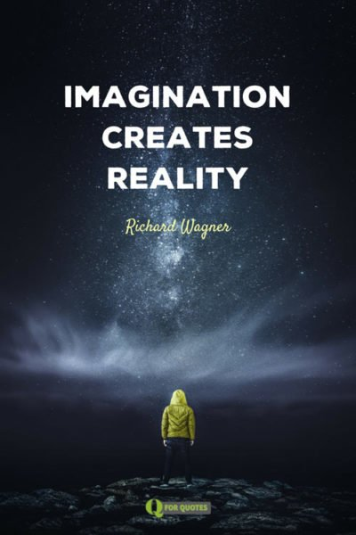 Imagination creates reality. Richard Wagner