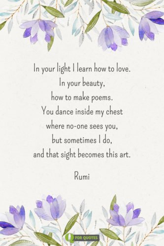 In your light I learn how to love. In your beauty, how to make poems. You dance inside my chest where no-one sees you, but sometimes I do, and that sight becomes this art. Rumi.