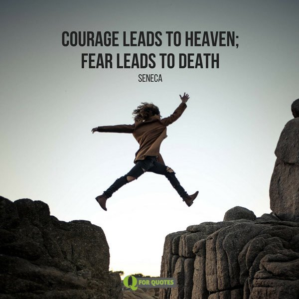 Courage leads to heaven; fear leads to death.