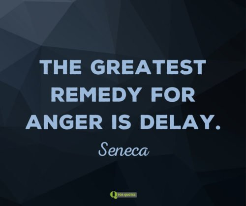 The greatest remedy for anger is delay. Seneca.