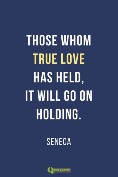 Those whom true love has held, it will go on holding.