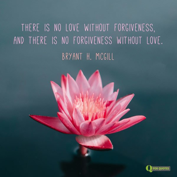 There is no love without forgiveness, and there is no forgiveness without love. Bryant H. McGill
