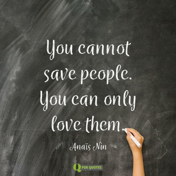 You cannot save people. You can only love them. Anaïs Nin