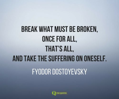 Break what must be broken, once for all, that's all, and take the suffering on oneself. Fyodor Dostoyevsky