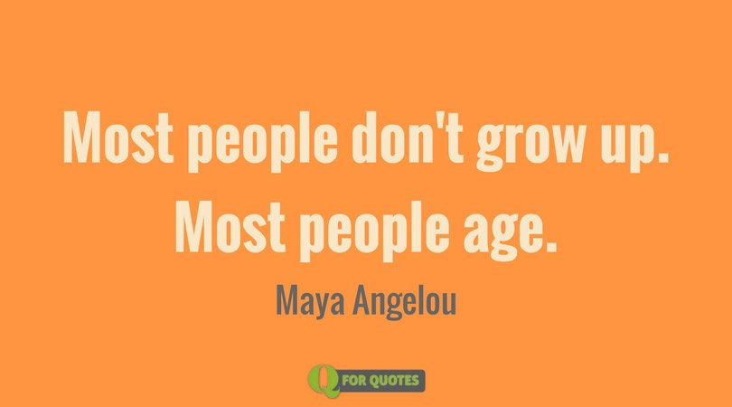 Most people don't grow up. Most people age. Maya Angelou
