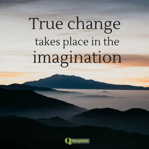 True change takes place in the imagination. Thomas Moore