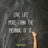 Love life more than the meaning of it. Fyodor Dostoyevsky