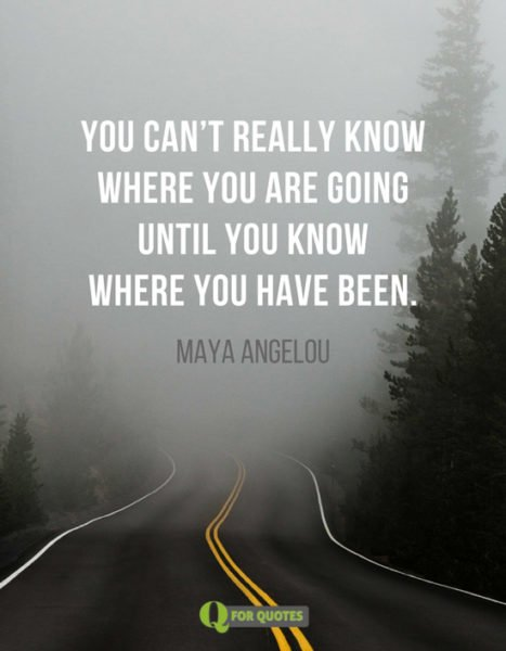 You can't really know where you are going until you know where you have been. Maya Angelou