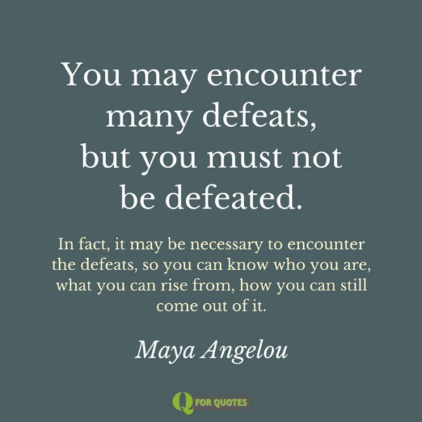 You may encounter many defeats, but you must not be defeated. In fact, it may be necessary to encounter the defeats, so you can know who you are, what you can rise from, how you can still come out of it. Maya Angelou