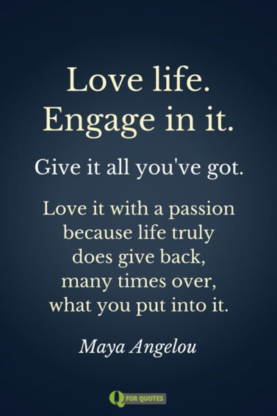 Love life. Engage in it. Give it all you've got. Love it with a passion because life truly does give back, many times over, what you put into it. Maya Angelou