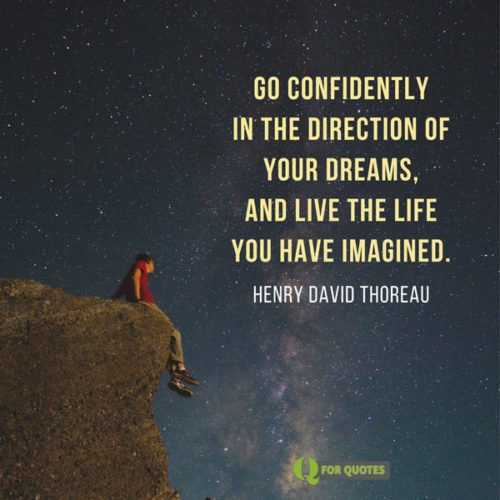 Go confidently in the direction of your dreams, and live the life you have imagined. Henry David Thoreau