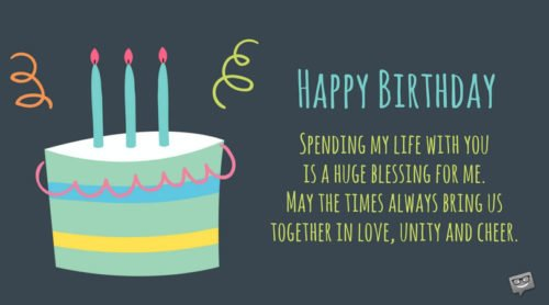 Spending my life with you is a huge blessing for me. May the times always bring us together in love, unity, and cheer. Happy birthday.
