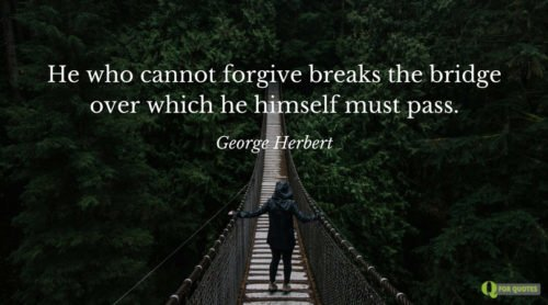 He who cannot forgive breaks the bridge over which he himself must pass. George Herbert