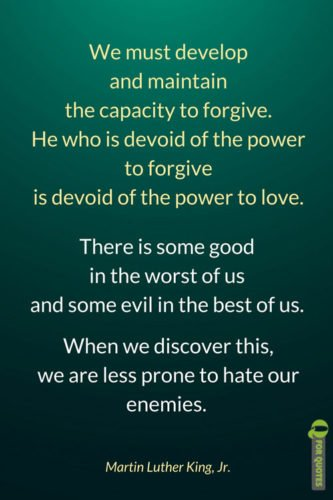 We must develop and maintain the capacity to forgive. He who is devoid of the power to forgive is devoid of the power to love. There is some good in the worst of us and some evil in the best of us. When we discover this, we are less prone to hate our enemies. Martin Luther King, Jr.