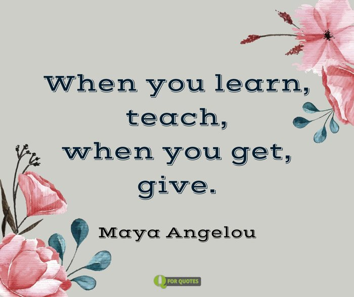 When you learn, teach, when you get, give. Maya Angelou