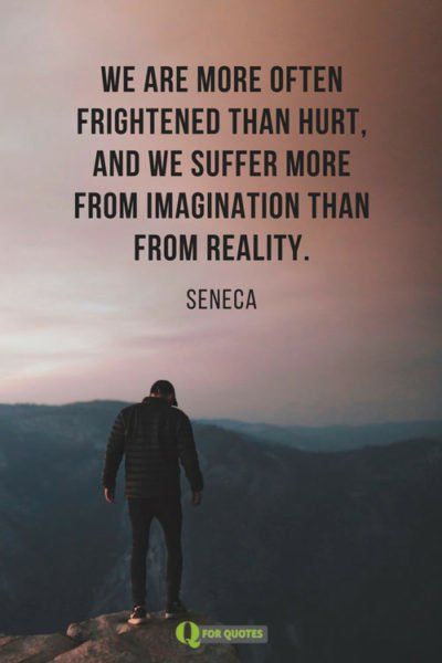 We are more often frightened than hurt, and we suffer more from imagination than from reality. Seneca