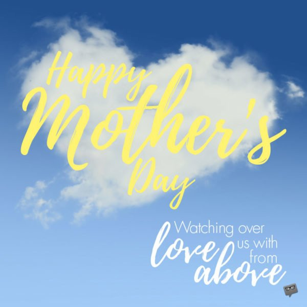 Happy Mother's Day. Watching over us with love from above.
