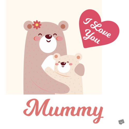 I love you, mummy.