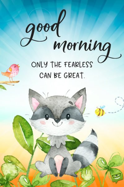 Good Morning. Only the fearless can be great.