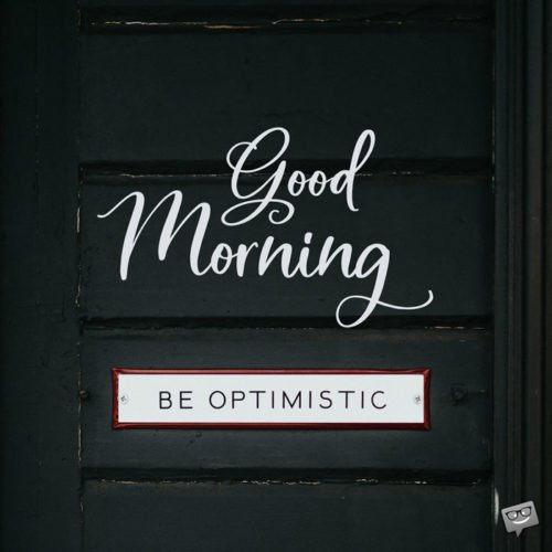 Good Morning. Be Optimistic.