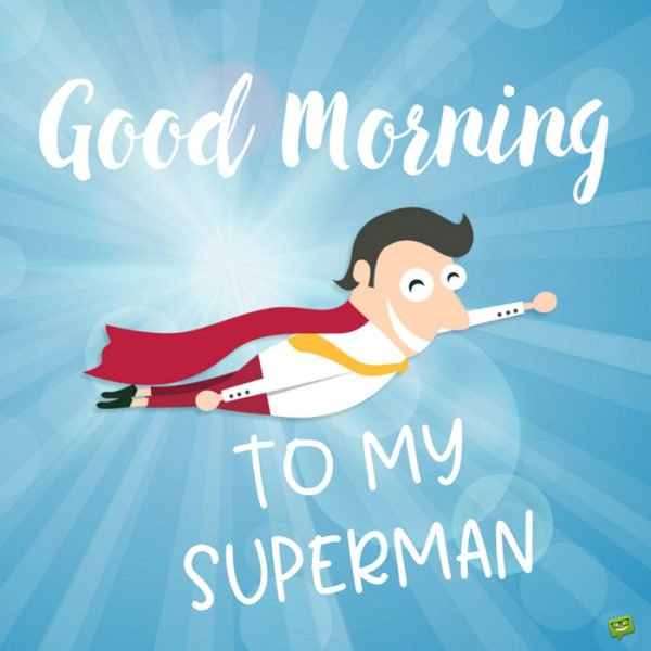 Good morning to my superman.