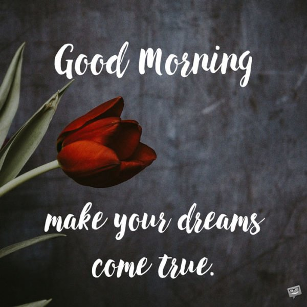 Good Morning. Make your dreams come true.