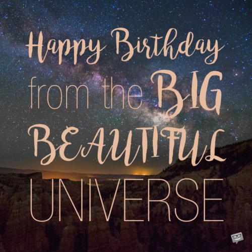 Happy Birthday from the Big Beautiful Universe.