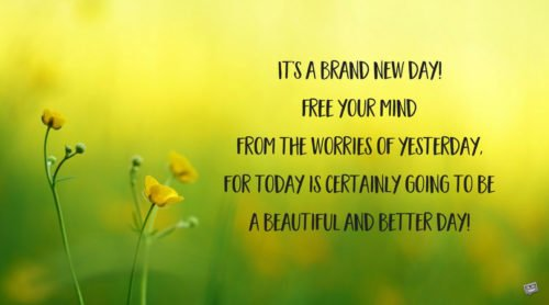 It's a brand new day! Free your mind from the worries of yesterday, for today is certainly going to be a beautiful and better day!