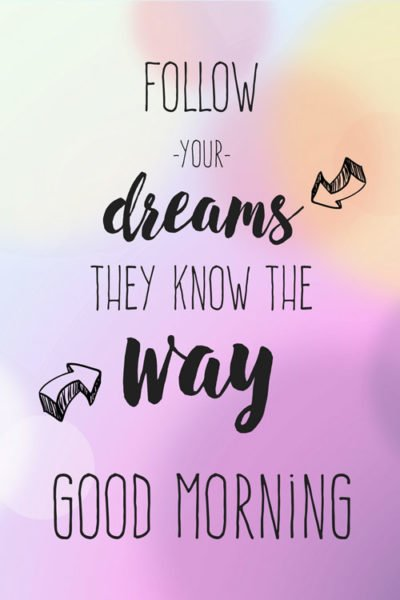 Follow your dreams. They know the way. Good Morning.