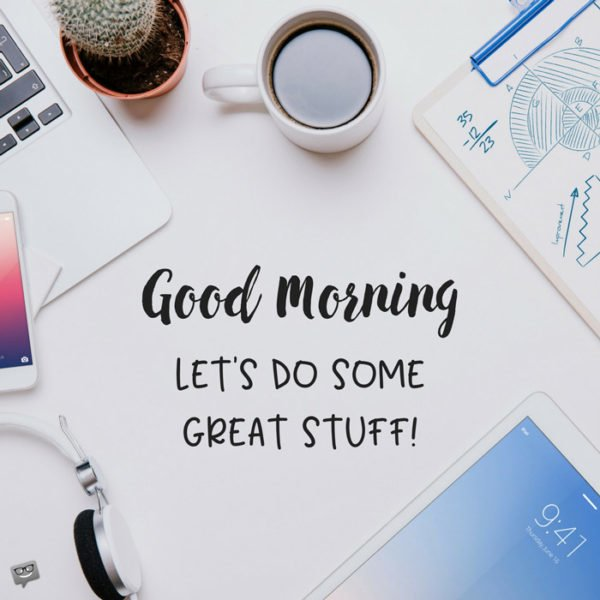 Good Morning. Let's do some great stuff.