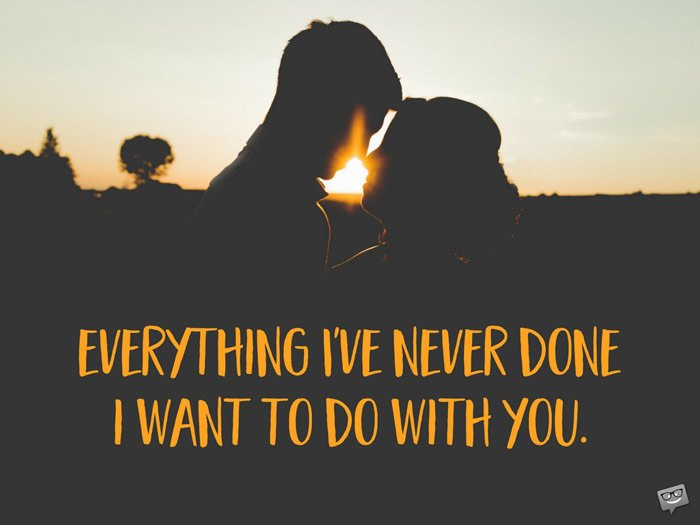 Everything I've never done, I want to do with you.