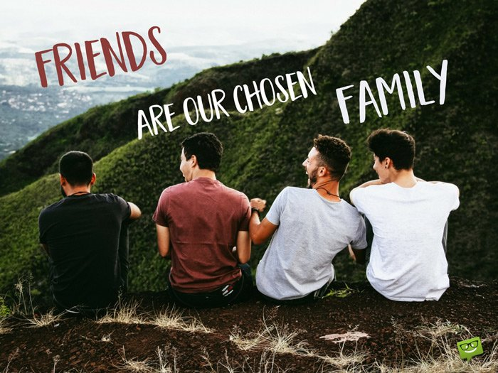 Friends are our chosen family.