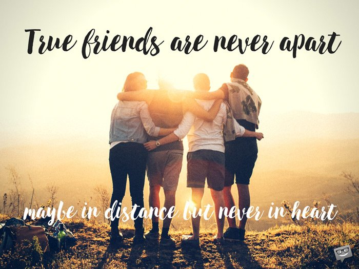 True friends are never apart. Maybe in distance but never in heart.
